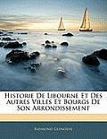 Historie de Libourne Et Des Autres Villes Et Bourgs de Son Arrondissement