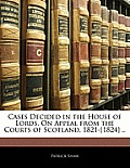 Cases Decided in the House of Lords, on Appeal from the Courts of Scotland, 1821-[1824] ..