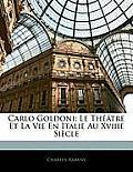 Carlo Goldoni: Le Th[tre Et La Vie En Italie Au Xviiie Sicle