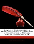 Pioneers of Religious Liberty in America: Being the Great and Thursday Lectures Delivered in Boston in Nineteen Hundred and Three