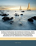 A   Peace Congress of Intrigue (Vienna, 1815): A Vivid, Intimate Account of the Congress of Vienna Composed of the Personal Memoirs of Its Important P