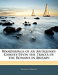 Wanderings of an Antiquary: Chiefly Upon the Traces of the Romans in Britain