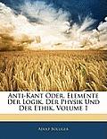Anti-Kant Oder, Elemente Der Logik, Der Physik Und Der Ethik, Volume 1