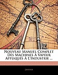 Nouveau Manuel Complet Des Machines Vapeur Appliqus L'Industrie ...