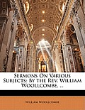 Sermons on Various Subjects: By the REV. William Woollcombe, ...