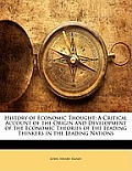 History of Economic Thought: A Critical Account of the Origin and Development of the Economic Theories of the Leading Thinkers in the Leading Natio