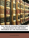 The Life of Luther: Embracing an Account of the Early Progress of the Reformation