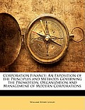 Corporation Finance: An Exposition of the Principles and Methods Governing the Promotion, Organization and Management of Modern Corporation