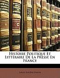 Histoire Politique Et Littraire de La Presse En France
