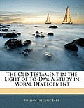 The Old Testament in the Light of To-Day: A Study in Moral Development