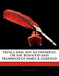 From Canal Boy to President, or the Boyhood and Manhood of James A. Garfield
