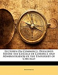 Lectures on Commerce: Delivered Before the College of Commece and Administration of the University of Chicago