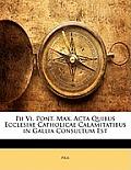 Pii VI. Pont. Max. ACTA Quibus Ecclesiae Catholicae Calamitatibus in Gallia Consultum Est