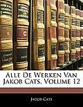 Alle de Werken Van Jakob Cats, Volume 12