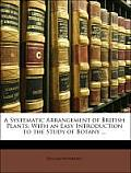 A Systematic Arrangement of British Plants: With an Easy Introduction to the Study of Botany ...