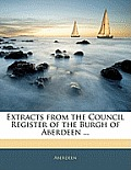 Extracts from the Council Register of the Burgh of Aberdeen ...