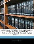 A Glossary of Terms Used in Grecian, Roman, Italian and Gothic Architecture [By J.H. Parker]. 2 Vols. [In 3 PT.].