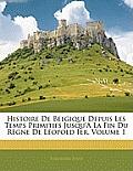 Histoire de Belgique Depuis Les Temps Primitifs Jusqu'a La Fin Du Rgne de Lopold Ier, Volume 1