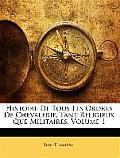 Histoire de Tous Les Ordres de Chevalerie, Tant Religieux Que Militaires, Volume 1