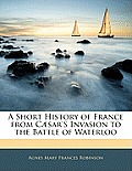 A Short History of France from C]sar's Invasion to the Battle of Waterloo
