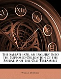 The Sabbath: Or, an Inquiry Into the Supposed Obligation of the Sabbaths of the Old Testament