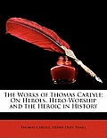 The Works of Thomas Carlyle: On Heroes, Hero-Worship and the Heroic in History