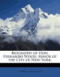Biography of Hon. Fernando Wood, Mayor of the City of New-York.