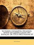 Victoires, Conqutes, Dsastres, Revers Et Guerres Civiles Des Franais: de 1792 1815, Volume 10