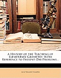 A History of the Teaching of Elementary Geometry: With Reference to Present-Day Problems...