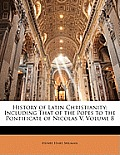 History of Latin Christianity: Including That of the Popes to the Pontificate of Nicolas V, Volume 8