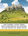 The Franks, from Their First Appearance in History to the Death of King Pepin