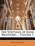 The Writings of John Bradford .., Volume 1