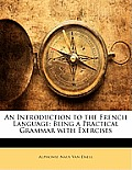 An Introduction to the French Language: Being a Practical Grammar with Exercises