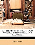 An Elementary Treatise on Algebra: Theoretical and Practical ...
