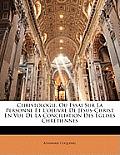 Christologie, Ou Essai Sur La Personne Et L'Oeuvre de Jsus-Christ En Vue de La Conciliation Des Glises Chrtiennes