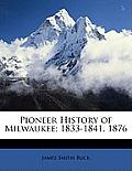 Pioneer History of Milwaukee: 1833-1841. 1876