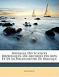 Messager Des Sciences Historiques, Ou, Archives Des Arts Et de La Bibliographie de Belgique