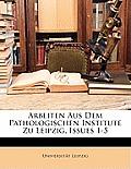 Arbeiten Aus Dem Pathologischen Institute Zu Leipzig, Issues 1-5