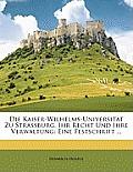 Die Kaiser-Wilhelms-Universitt Zu Strassburg, Ihr Recht Und Ihre Verwaltung: Eine Festschrift ...