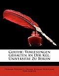 Goethe: Vorlesungen Gehalten an Der Kgl. Universitt Zu Berlin