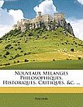 Nouveaux Melanges Philosophiques, Historiques, Critiques, &C. ...