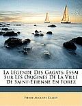 La Lgende Des Gagats: Essai Sur Les Origines de La Ville de Saint-Tienne En Forez