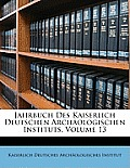 Jahrbuch Des Kaiserlich Deutschen Archologischen Instituts, Volume 13