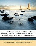 Lykophron's Alexandra: Griechisch Und Deutsch Mit Erklrenden Anmerkungen