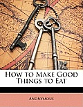 How to Make Good Things to Eat
