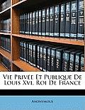 Vie Prive Et Publique de Louis XVI, Roi de France
