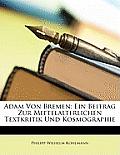 Adam Von Bremen: Ein Beitrag Zur Mittelalterlichen Textkritik Und Kosmographie