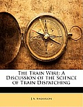 The Train Wire: A Discussion of the Science of Train Dispatching