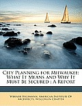 City Planning for Milwaukee: What It Means and Why It Must Be Secured: A Report
