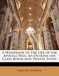 A Handbook of the Life of the Apostle Paul: An Outline for Class Room and Private Study
